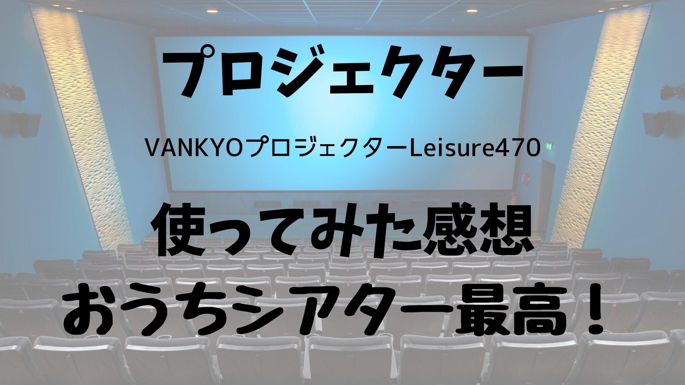 VANKYOプロジェクターLeisure470の感想【レビュー】口コミ通りミラーリングできなくてもかなり使える!